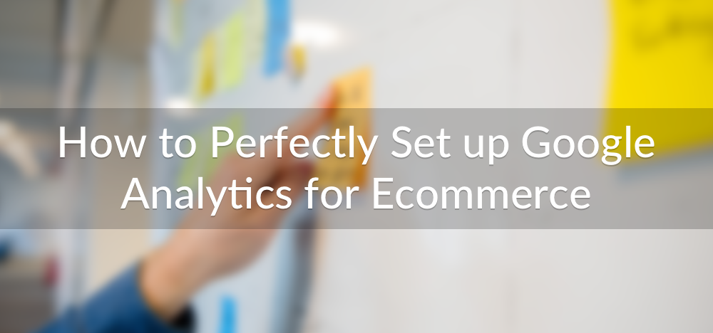 How to Perfectly Set up Google Analytics for Ecommerce